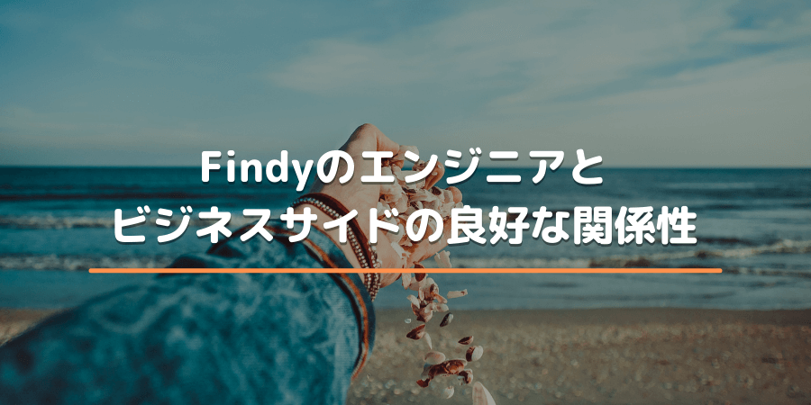 Findyのエンジニアとビジネスサイドの良好な関係性